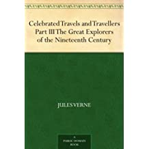 Celebrated Travels and Travellers Part III. The Great Explorers of the Nineteenth Century (English Edition)