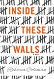 Front cover for the book Inside These Walls by Rebecca Coleman