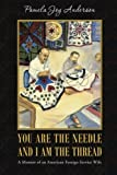 You Are the Needle and I Am the Thread: A Memoir of an American Foreign Service Wife by Pamela Joy Anderson (2014-06-30) - Pamela Joy Anderson