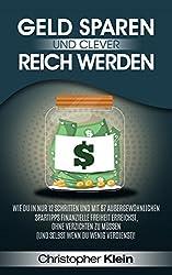 Geld sparen und clever reich werden: Wie Du in nur 12 Schritten und mit 67 außergewöhnlichen Spartipps finanzielle Freiheit erreichst, ohne verzichten zu müssen (selbst wenn Du wenig verdienst)!