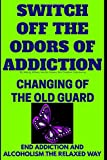 Switch Off The Odors Of Addiction: Changing Of The Old Guard(End Addiction And Alcoholism The Relaxed Way) (Be Here Now)
