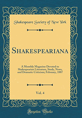 Shakespeariana, Vol. 4: A Monthly Magazine Devoted to Shakespearian Literature, Study, News, and Dramatic Criticism; February, 1887 (Classic Reprint)