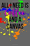 All I Need is Coffee and a Canvas: Blank Lined Journal - 6x9 - Fun Artist Gift