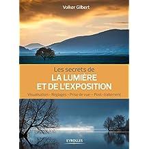 Les secrets de la lumière et de l'exposition: Visualisation - Réglages - Prise de vue - Post-traitement