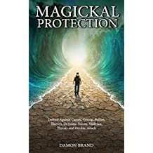 Magickal Protection: Defend Against Curses, Gossip, Bullies, Thieves, Demonic Forces, Violence, Threats and Psychic Attack (English Edition)