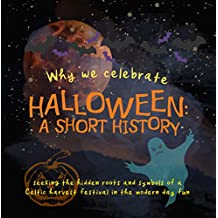 Why We Celebrate Halloween: A Short History: Seeking the hidden roots and symbols of a Celtic harvest festival in the modern day fun (Origins of Modern Festivals for Kids Book 1) (English Edition)