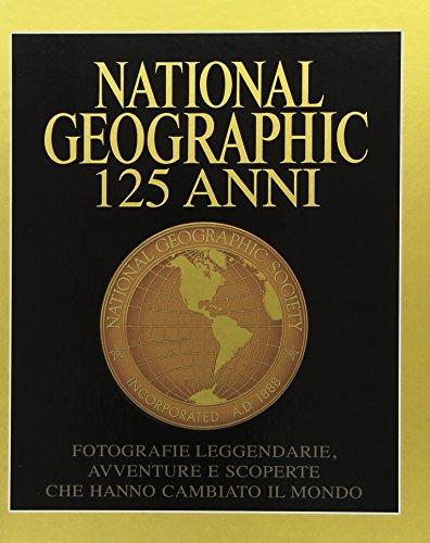 National Geographic. 125 anni. Fotografie leggendarie, avventure e scoperte che hanno cambiato il mondo. Ediz. illustrata