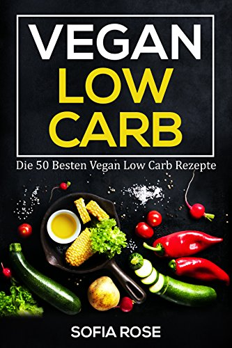 Vegan Low Carb: Die 50 Besten Vegan Low Carb Rezepte! (Sammlerstücke Besten)