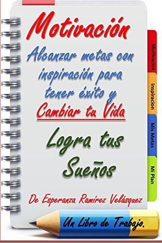 Motivación: Alcanzar METAS con inspiración para tener exito y cambiar tu vida.Logra tus sueños.¡ 21 Días !. por Esperanza Ramírez Velásquez