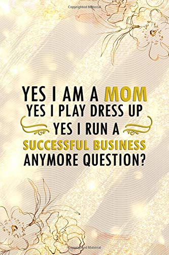 Yes I Am A Mom. Yes I Play Dress Up. Yes I Run A Successful Business. Anymore Question?: Blank Lined Notebook Journal Diary Composition Notepad 120 Pages 6x9 Paperback ( ()
