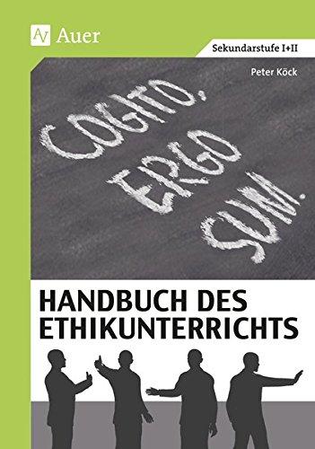 Handbuch des Ethikunterrichts: Fachliche Grundlagen, Didaktik und Methodik, Beispiele und Materialien (5. bis 13. Klasse)