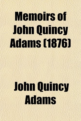 Memoirs of John Quincy Adams (Volume 10); Comprising Portions of His Diary From 1795 to 1848
