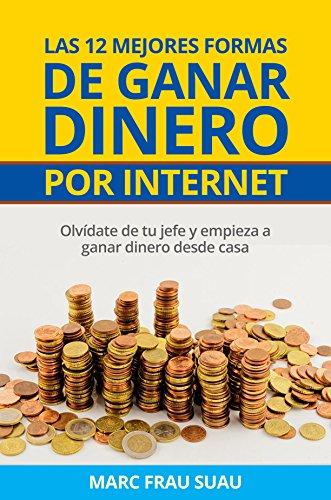 Las 12 mejores formas de ganar dinero por internet: Olvídate de tu jefe y empieza a ganar dinero desde casa con cualquiera de las 12 opciones del libro