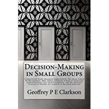Decision-Making in Small Groups: A Simulation Study. Research Supported By The Sloan School Of Management, MIT, NASA, Graduate School of Industrial ... of Health, for research in decision behavior