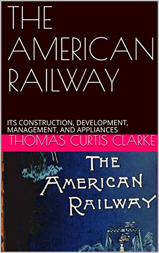 the-american-railway-its-construction-development-management-and-appliances-english-edition