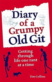 Diary of a Grumpy Old Git: Getting through life one rant at a time by [Collins, Tim]