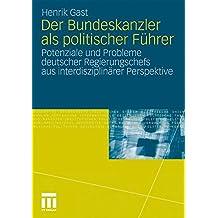 Der Bundeskanzler als politischer Führer: Potenziale und Probleme deutscher Regierungschefs aus interdisziplinärer Perspektive<br> (German Edition)