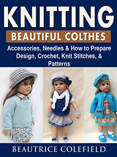 Knitting Beatiful Clothes: Accessories, Needles & How to Prepare, Design, Crochet, Knit Stitches, & Patterns (English Edition)