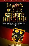 Die geheim gehaltene Geschichte Deutschlands - Was bis heute von Historikern verschwiegen wurde