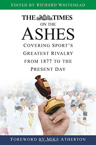 The Times on the Ashes: Covering Sport's Greatest Rivalry from 1877 to the Present Day