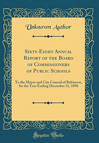 Sixty-Eight Annual Report of the Board of Commissioners of Public Schools: To the Mayor and City Council of Baltimore, for the Year Ending December 31, 1896 (Classic Reprint)