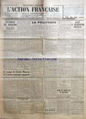 ACTION FRANCAISE (L') [No 137] du 17/05/1938 - TANT QUE NOUS SERONS EN REPUBLIQUE - BATAILLE DE REQUINS PAR LEON DAUDET - LE VOYAGE DE CHARLES MAURRAS ET LA PRESSE NATIONALE ESPAGNOLE PAR J. DOUREC - L'EMPRUNT DE LA DEFENSE NATIONALE EST VIRTUELLEMENT COUVERT - LA POLITIQUE - DEUX GROSSES FAUTES - PERIL ! PERIL ! PERIL ! - TROIS FRONTS ! - PROMENADE DANS LA PATRIE PAR CHARLES MAURRAS - POUR LES TRENTE ANS DU QUOTIDIEN PAR L. D. - AVANT LA DELIBERATION OFFICIELLE PAR J. DELEBECQUE ALLIANCE ROYA