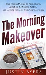 The Morning Makeover: Your Practical Guide to Rising Early, Avoiding the Snooze Button, and Getting the Most from Your Mornings