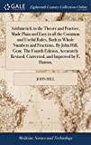 Arithmetick in the Theory and Practice, Made Plain and Easy in All the Common and Useful Rules, Both in Whole Numbers and Fractions. by John Hill, ... Corrected, and Improved by E. Hatton,