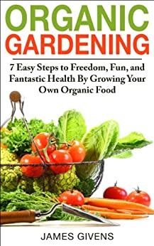 Gardening: Urban, Vegetable Gardening, Gardening Book; Organic Gardening: 7 Easy Steps to Freedom, Fun, and Fantastic Health By Growing Your Own Organic ... inflammation Book 1) (English Edition) von [Givens, James]
