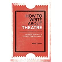 How to Write About Theatre: A Manual for Critics, Students and Bloggers by Mark Fisher (2015-08-27)
