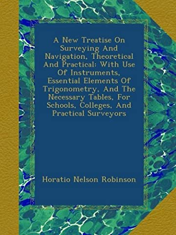 A New Treatise On Surveying And Navigation, Theoretical And Practical: With Use Of Instruments, Essential Elements Of Trigonometry, And The Necessary ... Schools, Colleges, And Practical Surveyors
