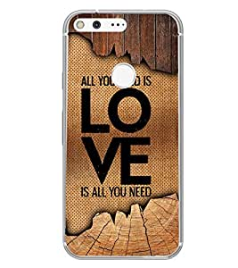 Fuson Love Is All You Need Designer Back Case Cover for Google Pixel XL (Love Quotes Inspiration Emotion Care Fun Funny)