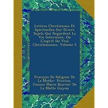 Lettres Chretiennes Et Spirituelles Sur Divers Sujets Qui Regardent La Vie Interieure, Ou L'esprit Du Vrai Christianisme, Volume 5