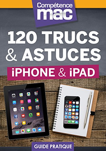 120 trucs et astuces pour iPhone et iPad (Les guides pratiques de Compétence Mac)