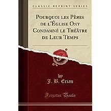 Pourquoi Les Peres de L'Eglise Ont Condamne Le Theatre de Leur Temps (Classic Reprint)