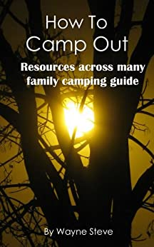 How To Camp Out: Guide For Family Camping,  Learn How To Camp out, Guide for Happy Camping, Camping and Walking, Time To Camp Out by [Steve, Wayne]
