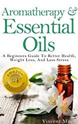 Aromatherapy: And Essential Oils: A Beginners Guide To Better Health, Less Stress and Weight Loss (English Edition)