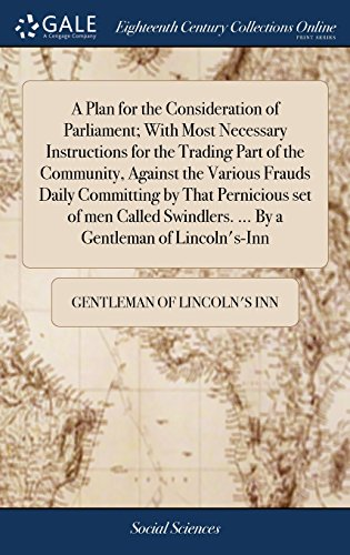 A Plan for the Consideration of Parliament; With Most Necessary Instructions for the Trading Part of the Community, Against the Various Frauds Daily ... ... by a Gentleman of Lincoln\'s-Inn