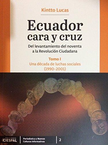 Ecuador Cara y Cruz: Del levantamiento del noventa a la Revolución Ciudadana -Tomo 1, 1990-2001- (Una década de luchas sociales) por Kintto Lucas