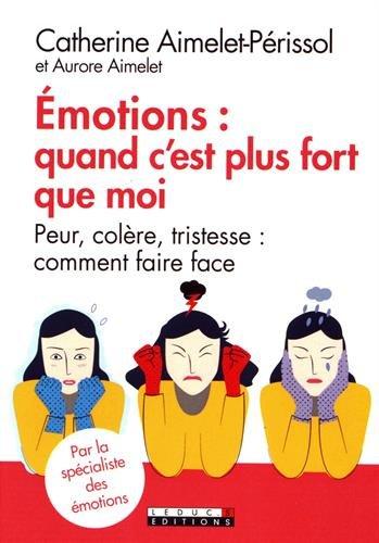 Emotions : quand c'est plus fort que moi : Peur, colre, tristesse : comment faire face