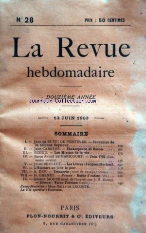 REVUE HEBDOMADAIRE (LA) [No 28] du 13/06/1903 - SOUVENIRS DE LA COLONNE SEYMOUR PAR DE RUFFI DE PONTEVES -SHAKESPEARE ET BACON PAR CARRERE -LES MIETTES DE LA VIE PAR BIXIOU -JUIN 1792 PAR DE MARICOURT -LES LIBRES / JACQUES MORLAND PAR BERTAUT -TRINACRIA PAR DRY -HAINE D'ENFANT PAR GRENET -VAINE FORTUNE PAR MOORE -MME NELLY DE LACOSTE