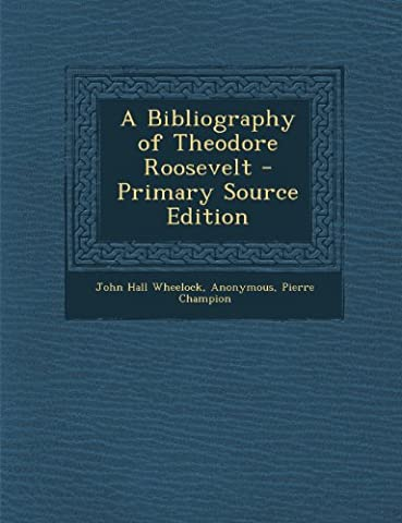 A Bibliography of Theodore Roosevelt - Primary Source Edition