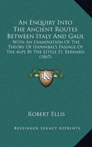 An  Enquiry Into the Ancient Routes Between Italy and Gaul: With an Examination of the Theory of Hannibal's Passage of the Alps by the Little St. Bern