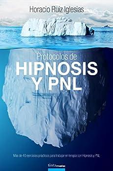 Protocolos De Hipnosis Y Pnl: Más De 40 Ejercicios Prácticos Para Trabajar En Terapia Con Hipnosis Y Programación Neurolingüística por Horacio Ruiz  Iglesias epub