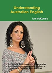 Understanding Australian English : An Essential Guide to assist in Understanding Aussies and being Understood by Aussies in Australia. Australian Slang Explained
