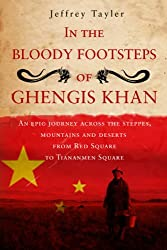 In the Bloody Footsteps of Ghengis Khan: An Epic Journey Across the Steppes, Mountains and Deserts from Red Square to Tiananmen Square