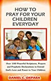 How to Pray for Your Children Everyday: Over 100 Powerful Scriptures, Prayers and Prophetic Declarations for Your Children's Salvation, Health, Education, Career, Relationship, Protection,etc