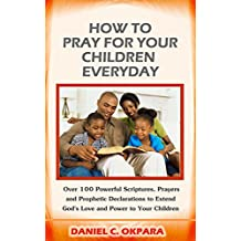 How to Pray for Your Children Everyday: Over 100 Powerful Scriptures, Prayers and Prophetic Declarations for Your Children's Salvation, Health, Education, ... Protection,etc (English Edition)