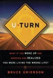 U-Turn: What If You Woke Up One Morning and Realized You Were Living the Wrong Life? by Bruce Grierson (2007-04-03)