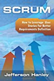 Scrum - User Stories: How to Leverage User Stories For Better Requirements Definition (Scrum Series, Band 2)